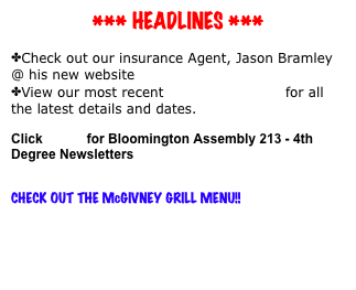 *** HEADLINES ***   Check out our insurance Agent, Jason Bramley @ his new website jasonbramley.com  View our most recent KNIGHTS NOTES for all the latest details and dates.  Click HERE for Bloomington Assembly 213 - 4th Degree Newsletters   CHECK OUT THE McGIVNEY GRILL MENU!!  CLICK HERE